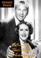 I Love Her, That's Why! - An Autobiography ebook by George Burns, Cynthia Hobart Lindsay