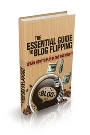 The Essential Guide To Blog Flipping ebook by NISHANT BAXI