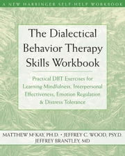 The Dialectical Behavior Therapy Skills Workbook:Practical DBT Exercises for Learning Mindfulness, Interpersonal Effectiveness, Emotion Regulation, an ebook by McKay, Matthew