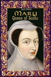 Mary Queen of Scots: Illustrated ebook by Jacob Abbott