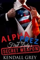 Alpha Prez and the First Lady's Secret Weapon ebook by Kendall Grey