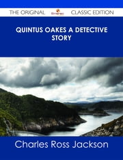 Quintus Oakes A Detective Story - The Original Classic Edition ebook by Charles Ross Jackson