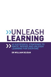 Unleash Learning: 40 successful strategies to ignite, inspire and unleash learning for everyone ebook by William DeJean