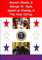 Barack Obama & George W. Bush Spend an Evening in the Oval Office ebook by Bill Rayburn