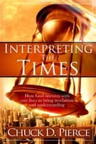 Interpreting The Times - How God Intersects With Our Lives to Bring Revelation and Understanding ebook by Chuck D Pierce