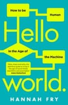 Hello World - How to be Human in the Age of the Machine ebook by Hannah Fry