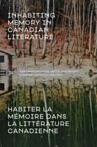Inhabiting Memory in Canadian Literature / Habiter la mémoire dans la littérature canadienne ebook by Benjamin Authers, Maïté Snauwaert, Daniel Laforest,...