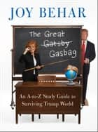 The Great Gasbag - An A-to-Z Study Guide to Surviving Trump World ebook by Joy Behar