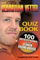 The Sebastian Vettel Quiz Book - 100 Questions on the German Racing Driver ebook by Chris Cowlin