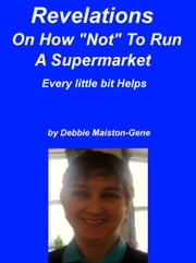 "Revelations On How ""Not"" To Run A Supermarket ebook by Debbie Maiston-Gene"