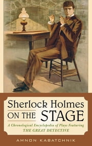 Sherlock Holmes on the Stage - A Chronological Encyclopedia of Plays Featuring the Great Detective ebook by Amnon Kabatchnik