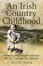 An Irish Country Childhood - A Bygone Age Remembered ebook by Marrie Walsh