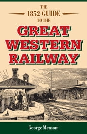 The 1852 Guide to the Great Western Railway ebook by George Measom