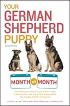 Your German Shepherd Puppy Month by Month, 2nd Edition - Everything You Need to Know at Each State to Ensure Your Cute and Playful Puppy Grows into a Happy, Healthy Companion ebook by Liz Palika, Terry Albert, Debra Eldredge DVM,...
