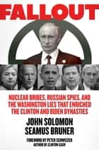 Fallout - Nuclear Bribes, Russian Spies, and the Washington Lies that Enriched the Clinton and Biden Dynasties ebook by John Solomon, Seamus Bruner
