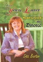 Three Years Later - How I survived my Divorce ebook by Desi Burton