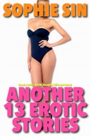 Another 13 Hot Erotic Stories (Anal, Public, BDSM, Naughty Wife and More) ebook by Sophie Sin