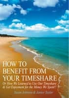 HOW TO BENEFIT FROM YOUR TIMESHARE ebook by Susan Johnson & Janice Taylor