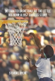 Integrated Basketball at the Little Big Horn - A 1957 Success Story ebook by Steven E. Dyche