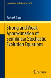 Strong and Weak Approximation of Semilinear Stochastic Evolution Equations ebook by Raphael Kruse