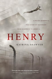 HENRY - A Polish Swimmer's True Story of Friendship from Auschwitz to America ebook by Katrina Shawver