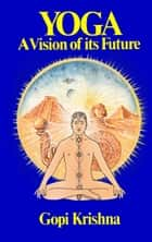 Yoga: A Vision of its Future ebook by Gopi Krishna