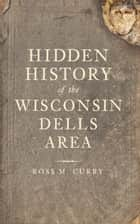 Hidden History of the Wisconsin Dells Area ebook by Ross M. Curry