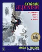 Extreme Alpinism - Climbing Light, High, and Fast ebook by James Martin, Mark Twight