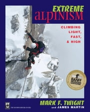 Extreme Alpinism - Climbing Light, High, and Fast ebook by James Martin,Mark Twight