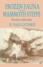Frozen Fauna of the Mammoth Steppe ebook by R. Dale Guthrie