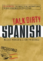 Talk Dirty Spanish - Beyond Mierda: The curses, slang, and street lingo you need to Know when you speak espanol ebook by Alexis Munier,Laura Martinez
