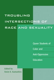 "Troubling Intersections of Race and Sexuality - Queer Students of Color and Anti-Oppressive Education ebook by Kevin K. Kumashiro,Kayla Chan,Stuart F. Chen-Hayes,Teddy Consolacion,Gordon de Frane,Michele Garrett,Raven E. Heavy Runner,Alexander Hakyun Hong,Didi Khayatt,Lisa W. Loutzenheiser,Lance McCready,Cristina M. Misa,Paula Ressler,Stephen T.Russell,Linda Scholl,James T. Sears,""Shadow Wolf,"" Chy Ryan Spain,William Tran,Nhan L. Truong,Joan Ariki Varney"