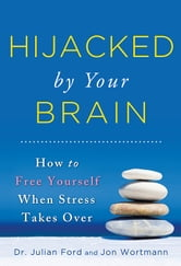 Hijacked by Your Brain - How to Free Yourself When Stress Takes Over ebook by Jon Wortmann,Julian Ford, Dr.