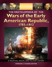 The Encyclopedia of the Wars of the Early American Republic, 1783–1812: A Political, Social, and Military History [3 volumes] - A Political, Social, and Military History ebook by Spencer C. Tucker