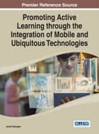 Promoting Active Learning through the Integration of Mobile and Ubiquitous Technologies ebook by Jared Keengwe