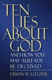 Ten Lies About God - And How You Might Already Be Deceived ebook by Erwin Lutzer