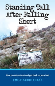 Standing Tall After Falling Short - How to Restore Trust and Get Back on Your Feet ebook by Emily Parke Chase