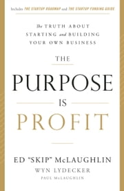 "The Purpose Is Profit - The Truth about Starting and Building Your Own Business ebook by Ed ""Skip"" McLaughlin,Wyn Lydecker"