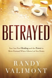 Betrayed - You CAN Find Healing and the Power to Move Forward When Others Let You Down ebook by Kobo.Web.Store.Products.Fields.ContributorFieldViewModel