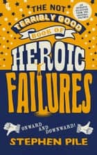 The Not Terribly Good Book of Heroic Failures - An intrepid selection from the original volumes ebook by Stephen Pile