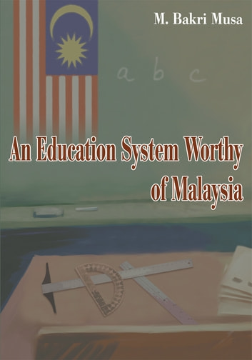 An Education System Worthy of Malaysia ebook by M. Bakri Musa
