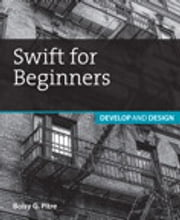 Swift for Beginners - Develop and Design ebook by Boisy G. Pitre