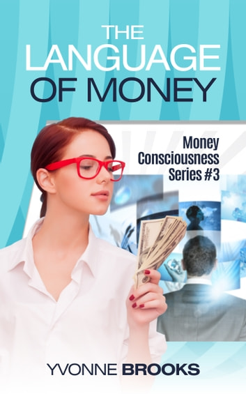 The Language of Money: Money Consciousness Series #3 ebook by Yvonne Brooks
