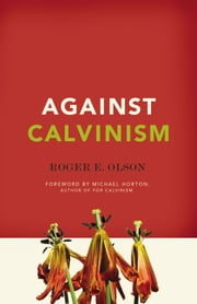 Against Calvinism: Rescuing God's Reputation from Radical Reformed Theology - Rescuing God's Reputation from Radical Reformed Theology ebook by Roger E. Olson