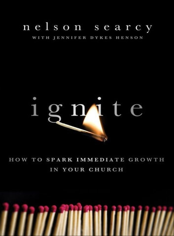 Ignite - How to Spark Immediate Growth in Your Church ebook by Nelson Searcy,Jennifer Dykes Henson
