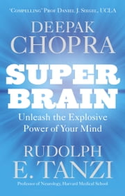 Super Brain - Unleashing the explosive power of your mind to maximize health, happiness and spiritual well-being ebook by Dr Deepak Chopra, Rudolph E. Tanzi