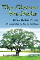The Choices We Make Dictate the Life We Lead - 105 Lessons to Help You Make the Right Choices ebook by Eric M. Daniels