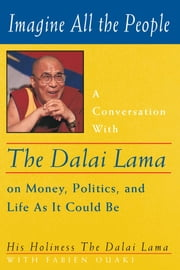 Imagine All the People - A Conversation with the Dalai Lama on Money, Politics, and Life As It Could Be ebook by His Holiness the Dalai Lama,Anne Benson,Fabien Ouaki