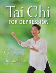 Tai Chi for Depression - A 10-Week Program to Empower Yourself and Beat Depression ebook by Aihan Kuhn