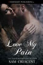 Love My Pain ebook by Sam Crescent